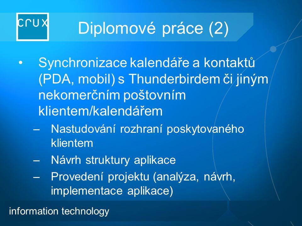 Diplomové práce (2) Synchronizace kalendáře a kontaktů (PDA, mobil) s Thunderbirdem či jiným nekomerčním poštovním klientem/kalendářem –Nastudování rozhraní poskytovaného klientem –Návrh struktury aplikace –Provedení projektu (analýza, návrh, implementace aplikace) information technology