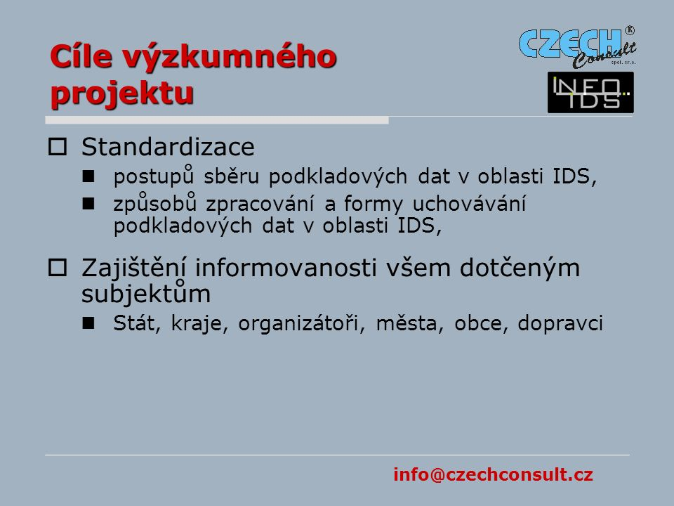 info@czechconsult.cz Cíle výzkumného projektu  Standardizace postupů sběru podkladových dat v oblasti IDS, způsobů zpracování a formy uchovávání podkladových dat v oblasti IDS,  Zajištění informovanosti všem dotčeným subjektům Stát, kraje, organizátoři, města, obce, dopravci