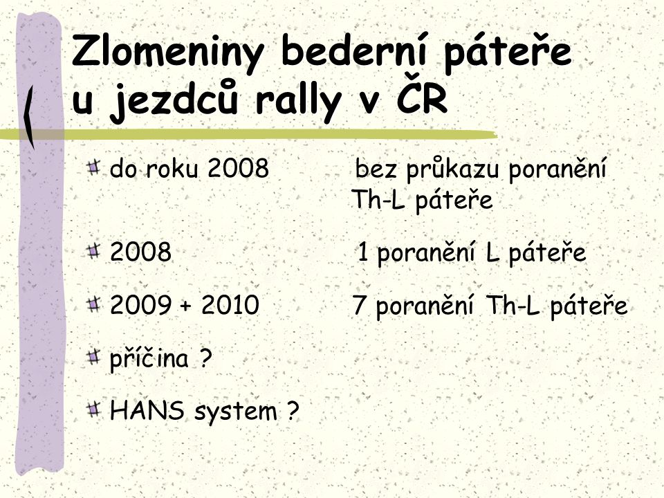 Zlomeniny bederní páteře u jezdců rally v ČR do roku 2008 bez průkazu poranění Th-L páteře 2008 1 poranění L páteře 2009 + 2010 7 poranění Th-L páteře příčina .