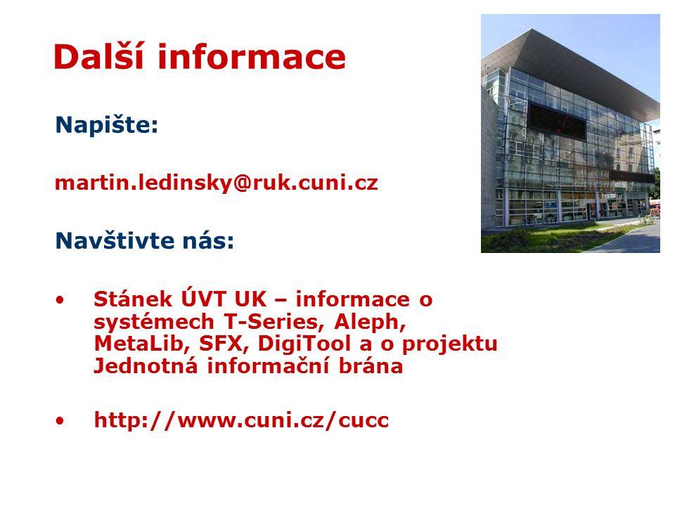 Další informace Napište: martin.ledinsky@ruk.cuni.cz Navštivte nás: Stánek ÚVT UK – informace o systémech T-Series, Aleph, MetaLib, SFX, DigiTool a o projektu Jednotná informační brána http://www.cuni.cz/cucc
