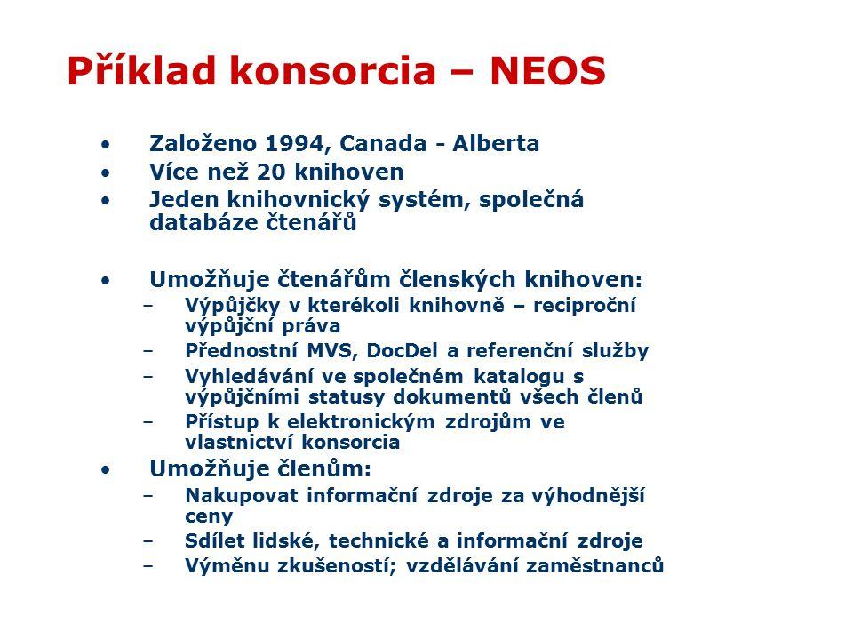 Příklad konsorcia – NEOS Založeno 1994, Canada - Alberta Více než 20 knihoven Jeden knihovnický systém, společná databáze čtenářů Umožňuje čtenářům členských knihoven: –Výpůjčky v kterékoli knihovně – reciproční výpůjční práva –Přednostní MVS, DocDel a referenční služby –Vyhledávání ve společném katalogu s výpůjčními statusy dokumentů všech členů –Přístup k elektronickým zdrojům ve vlastnictví konsorcia Umožňuje členům: –Nakupovat informační zdroje za výhodnější ceny –Sdílet lidské, technické a informační zdroje –Výměnu zkušeností; vzdělávání zaměstnanců