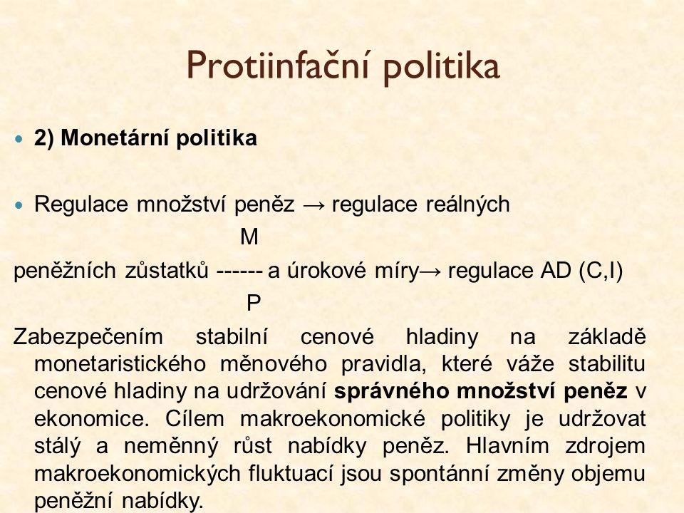 Protiinfační politika 2) Monetární politika Regulace množství peněz → regulace reálných M peněžních zůstatků ------ a úrokové míry→ regulace AD (C,I)