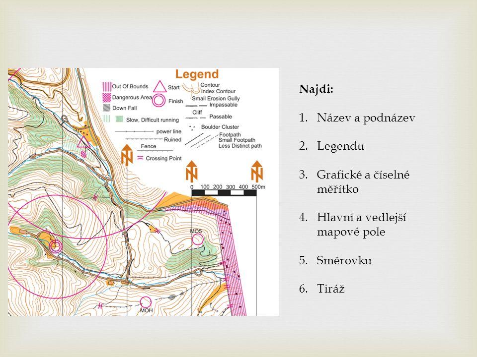 Najdi: 1.Název a podnázev 2.Legendu 3.Grafické a číselné měřítko 4.Hlavní a vedlejší mapové pole 5.Směrovku 6.Tiráž
