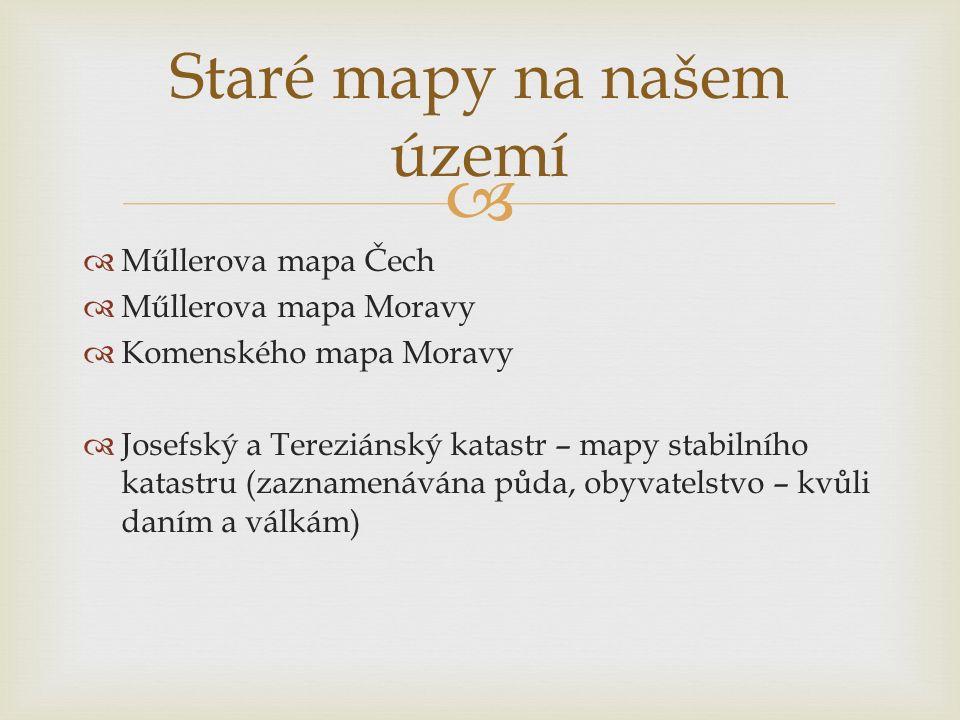   Műllerova mapa Čech  Műllerova mapa Moravy  Komenského mapa Moravy  Josefský a Tereziánský katastr – mapy stabilního katastru (zaznamenávána půda, obyvatelstvo – kvůli daním a válkám) Staré mapy na našem území