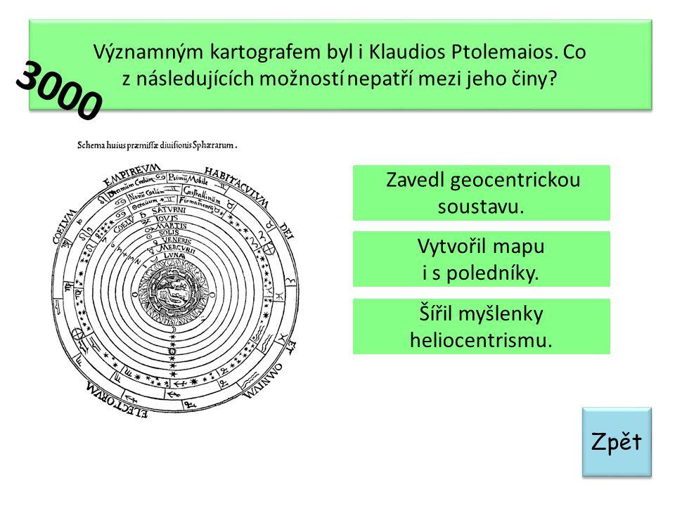 Zpět Významným kartografem byl i Klaudios Ptolemaios. Co z následujících možností nepatří mezi jeho činy? Zavedl geocentrickou soustavu. Vytvořil mapu
