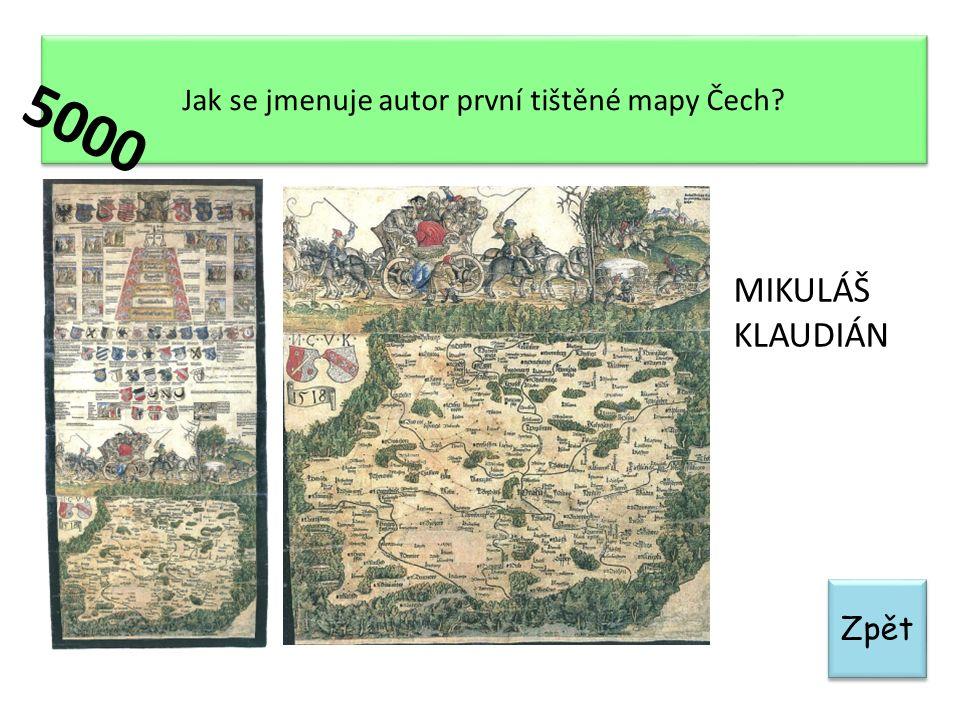 Zpět Jak se jmenuje autor první tištěné mapy Čech? MIKULÁŠ KLAUDIÁN 5000