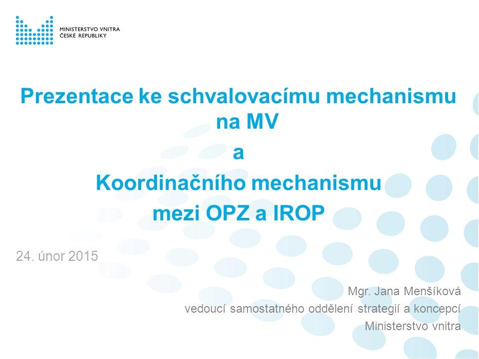 Prezentace ke schvalovacímu mechanismu na MV a Koordinačního mechanismu mezi OPZ a IROP 24. únor 2015 Mgr. Jana Menšíková vedoucí samostatného oddělen