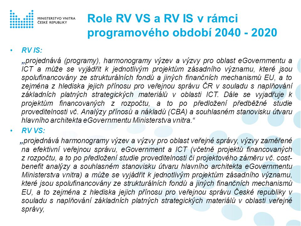 """Role RV VS a RV IS v rámci programového období 2040 - 2020 RV IS: """"projednává (programy), harmonogramy výzev a výzvy pro oblast eGovernmentu a ICT a může se vyjádřit k jednotlivým projektům zásadního významu, které jsou spolufinancovány ze strukturálních fondů a jiných finančních mechanismů EU, a to zejména z hlediska jejich přínosu pro veřejnou správu ČR v souladu s naplňování základních platných strategických materiálů v oblasti ICT."""