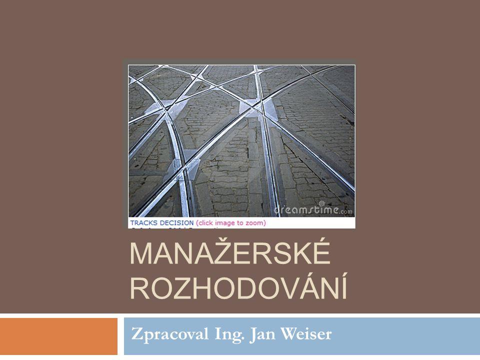 MANAŽERSKÉ ROZHODOVÁNÍ Zpracoval Ing. Jan Weiser