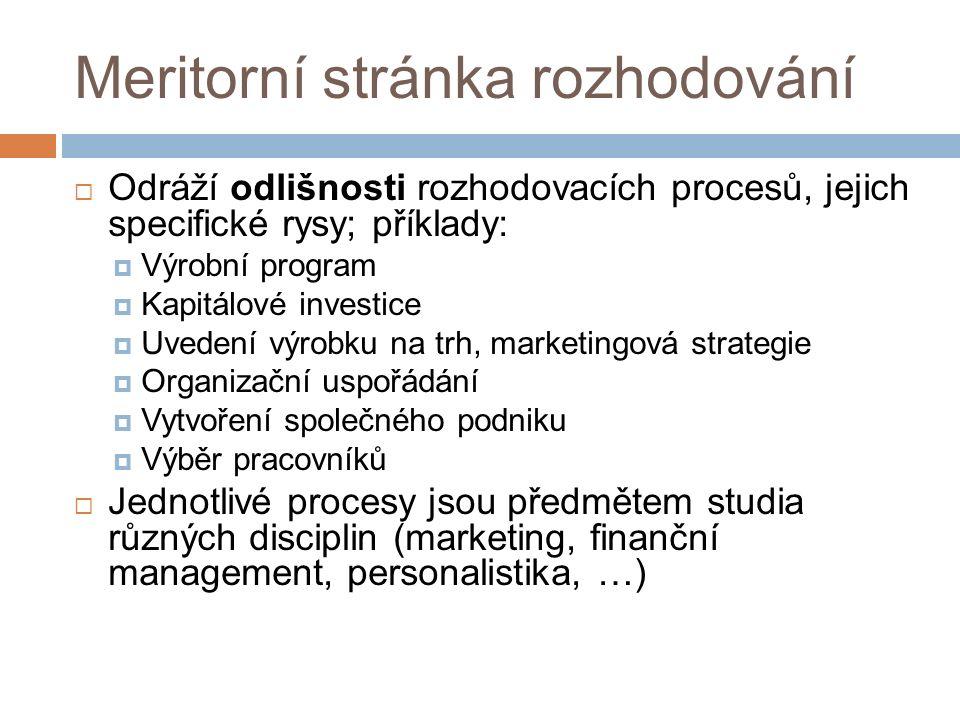 Meritorní stránka rozhodování  Odráží odlišnosti rozhodovacích procesů, jejich specifické rysy; příklady:  Výrobní program  Kapitálové investice  Uvedení výrobku na trh, marketingová strategie  Organizační uspořádání  Vytvoření společného podniku  Výběr pracovníků  Jednotlivé procesy jsou předmětem studia různých disciplin (marketing, finanční management, personalistika, …)