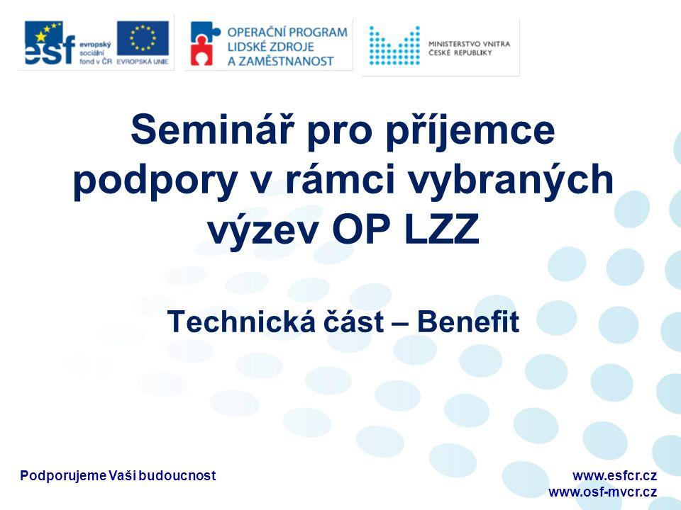 Seminář pro příjemce podpory v rámci vybraných výzev OP LZZ Technická část – Benefit www.esfcr.cz www.osf-mvcr.cz Podporujeme Vaši budoucnost