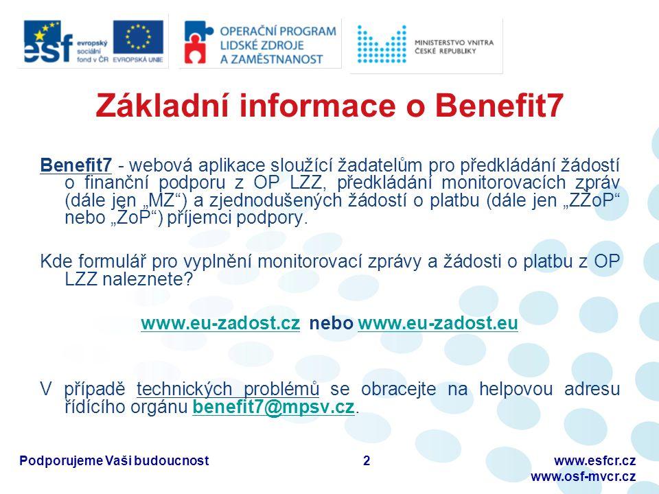 """Základní informace o Benefit7 Benefit7 - webová aplikace sloužící žadatelům pro předkládání žádostí o finanční podporu z OP LZZ, předkládání monitorovacích zpráv (dále jen """"MZ ) a zjednodušených žádostí o platbu (dále jen """"ZŽoP nebo """"ŽoP ) příjemci podpory."""