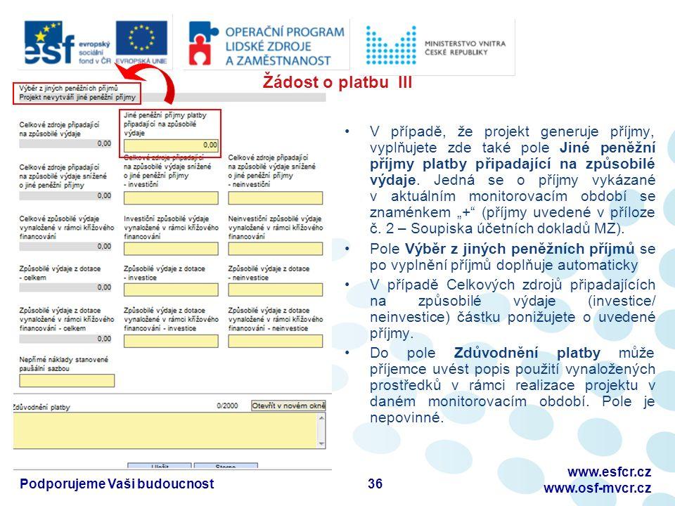36Podporujeme Vaši budoucnost www.esfcr.cz www.osf-mvcr.cz Žádost o platbu III V případě, že projekt generuje příjmy, vyplňujete zde také pole Jiné peněžní příjmy platby připadající na způsobilé výdaje.
