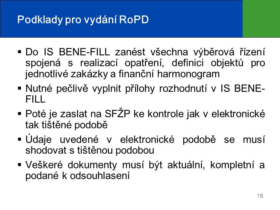 16 Podklady pro vydání RoPD  Do IS BENE-FILL zanést všechna výběrová řízení spojená s realizací opatření, definici objektů pro jednotlivé zakázky a finanční harmonogram  Nutné pečlivě vyplnit přílohy rozhodnutí v IS BENE- FILL  Poté je zaslat na SFŽP ke kontrole jak v elektronické tak tištěné podobě  Údaje uvedené v elektronické podobě se musí shodovat s tištěnou podobou  Veškeré dokumenty musí být aktuální, kompletní a podané k odsouhlasení