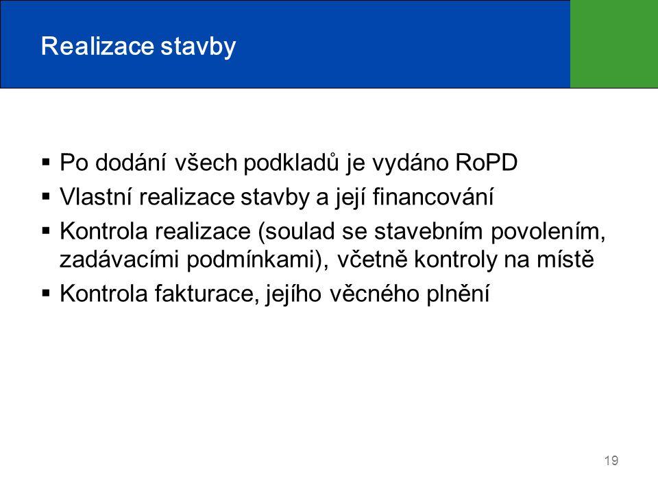 19 Realizace stavby  Po dodání všech podkladů je vydáno RoPD  Vlastní realizace stavby a její financování  Kontrola realizace (soulad se stavebním