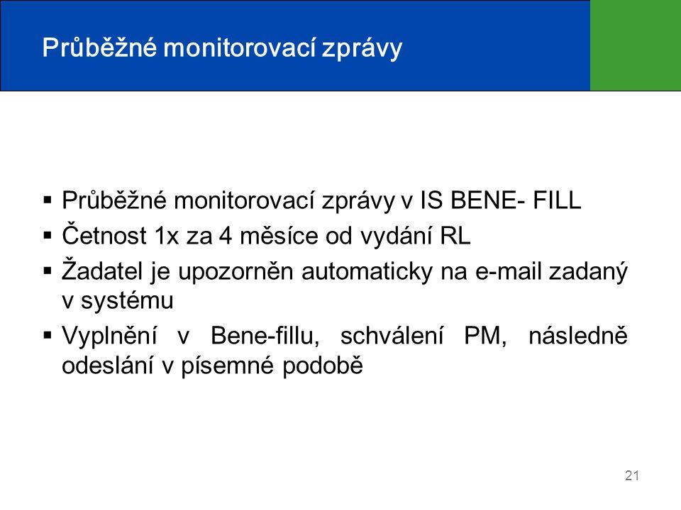 21 Průběžné monitorovací zprávy  Průběžné monitorovací zprávy v IS BENE- FILL  Četnost 1x za 4 měsíce od vydání RL  Žadatel je upozorněn automaticky na e-mail zadaný v systému  Vyplnění v Bene-fillu, schválení PM, následně odeslání v písemné podobě