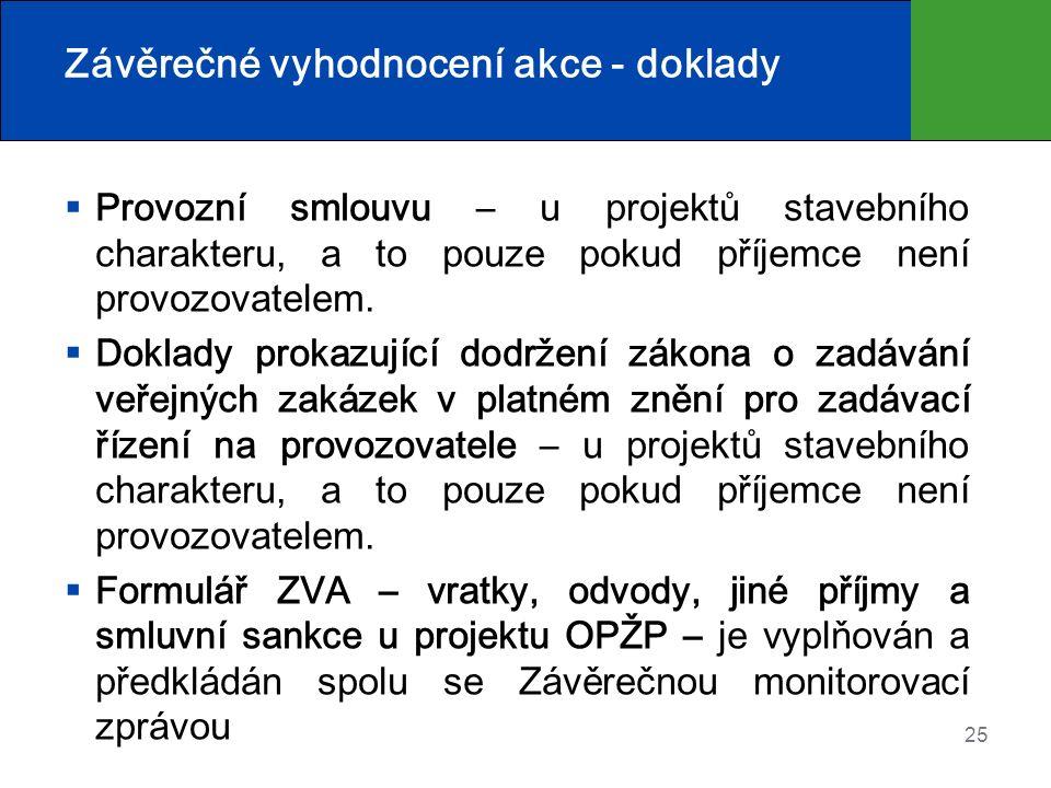 25 Závěrečné vyhodnocení akce - doklady  Provozní smlouvu – u projektů stavebního charakteru, a to pouze pokud příjemce není provozovatelem.  Doklad