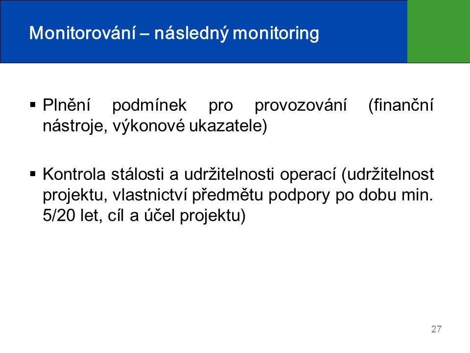 27 Monitorování – následný monitoring  Plnění podmínek pro provozování (finanční nástroje, výkonové ukazatele)  Kontrola stálosti a udržitelnosti operací (udržitelnost projektu, vlastnictví předmětu podpory po dobu min.