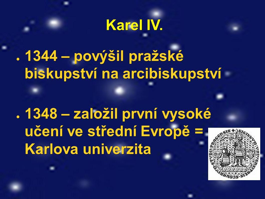 Karel IV. Karel IV. ● 1344 – povýšil pražské biskupství na arcibiskupství ● 1348 – založil první vysoké učení ve střední Evropě = Karlova univerzita
