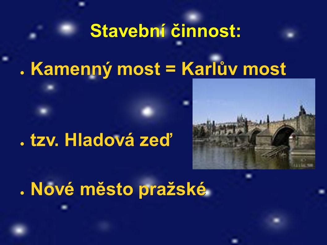 Stavební činnost: Stavební činnost: ● Kamenný most = Karlův most ● tzv. Hladová zeď ● Nové město pražské