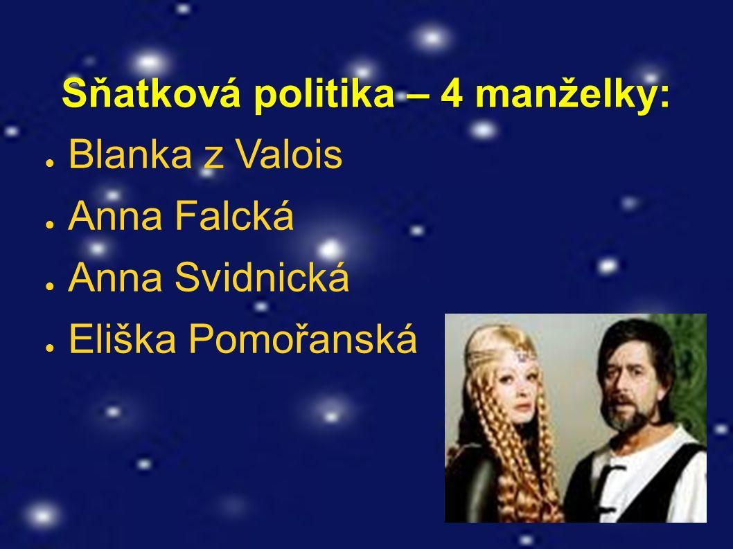 Sňatková politika – 4 manželky: Sňatková politika – 4 manželky: ● Blanka z Valois ● Anna Falcká ● Anna Svidnická ● Eliška Pomořanská
