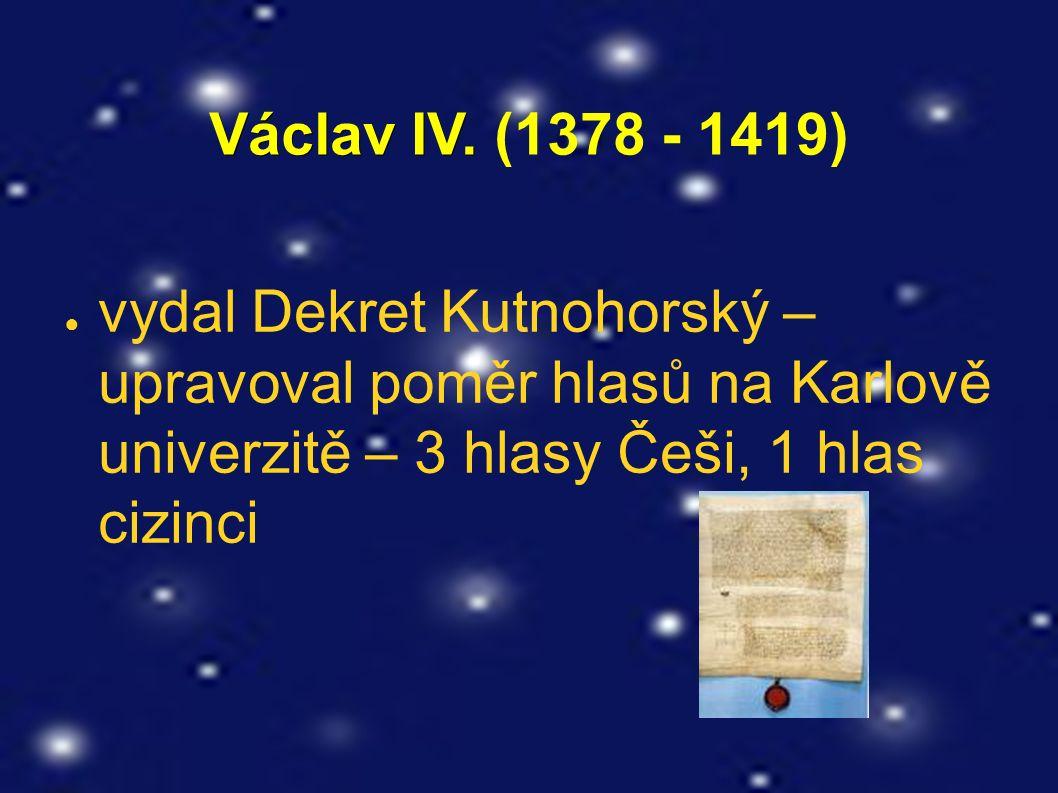 Václav IV. Václav IV. (1378 - 1419) ● vydal Dekret Kutnohorský – upravoval poměr hlasů na Karlově univerzitě – 3 hlasy Češi, 1 hlas cizinci