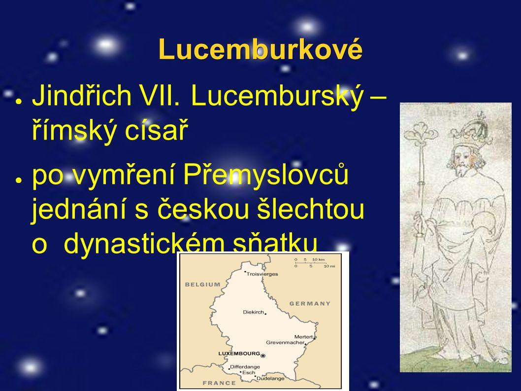 Lucemburkové ● Jindřich VII. Lucemburský – římský císař ● po vymření Přemyslovců jednání s českou šlechtou o dynastickém sňatku