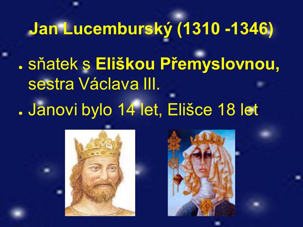Jan Lucemburský Jan Lucemburský (1310 -1346) Eliškou Přemyslovnou, ● sňatek s Eliškou Přemyslovnou, sestra Václava III. ● Janovi bylo 14 let, Elišce 1