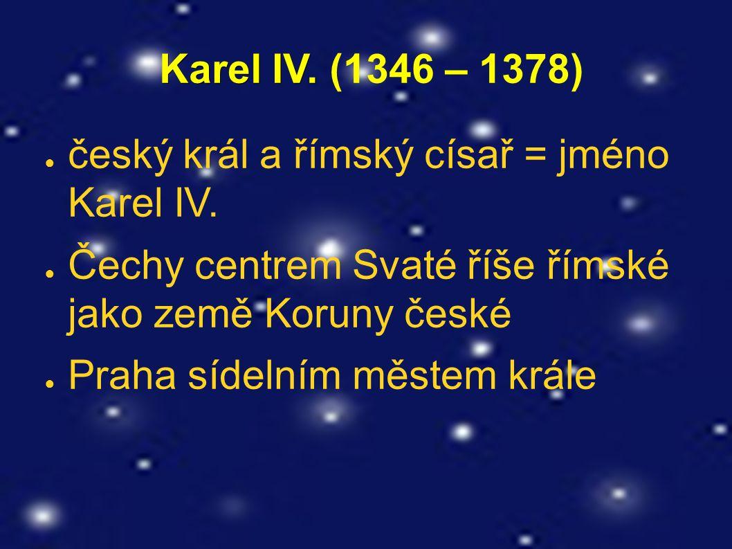 Karel IV. Karel IV. (1346 – 1378) ● český král a římský císař = jméno Karel IV. ● Čechy centrem Svaté říše římské jako země Koruny české ● Praha sídel