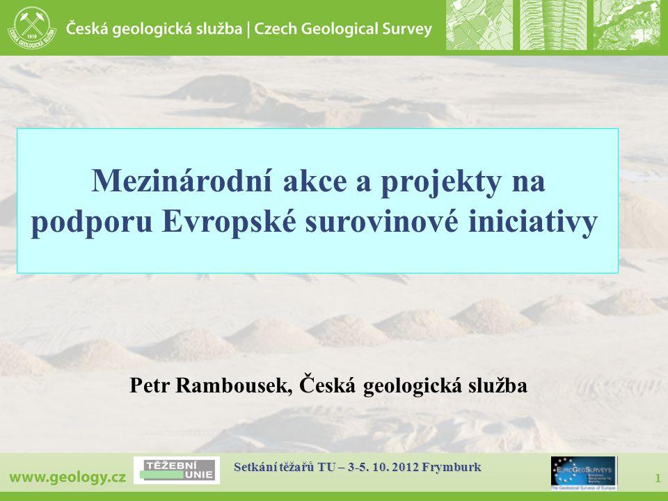 1 Setkání těžařů TU – 3-5. 10. 2012 Frymburk Petr Rambousek, Česká geologická služba Mezinárodní akce a projekty na podporu Evropské surovinové inicia