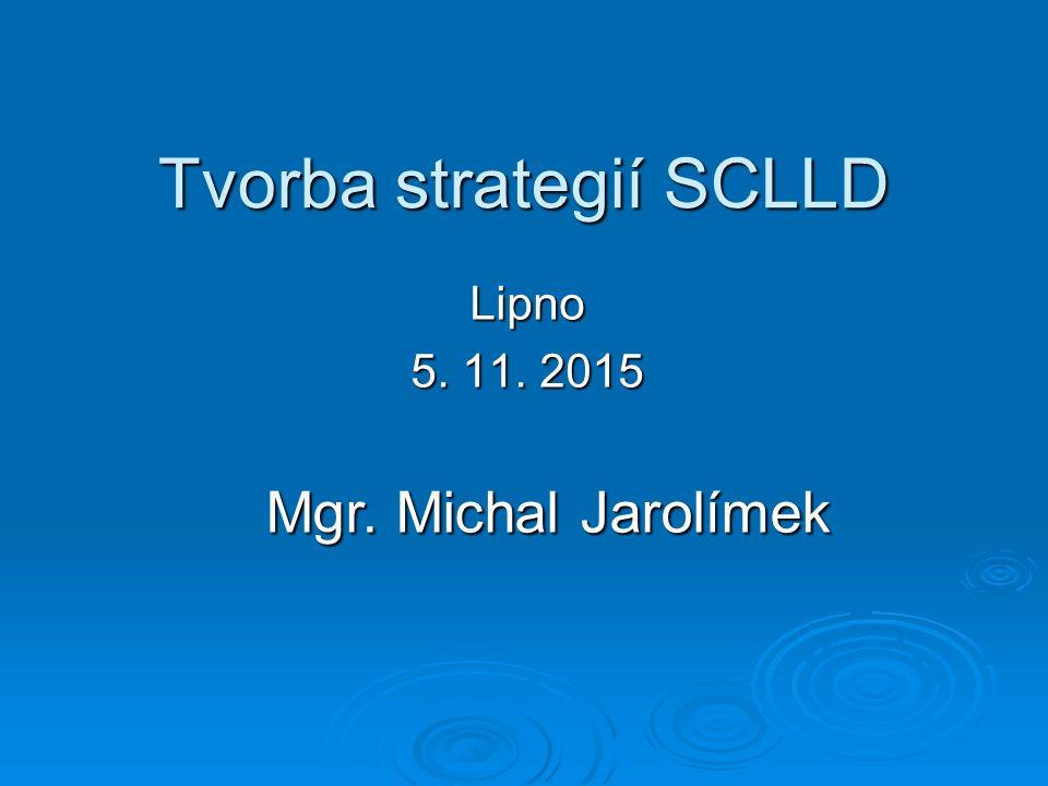 Tvorba strategií SCLLD Lipno 5. 11. 2015 Mgr. Michal Jarolímek