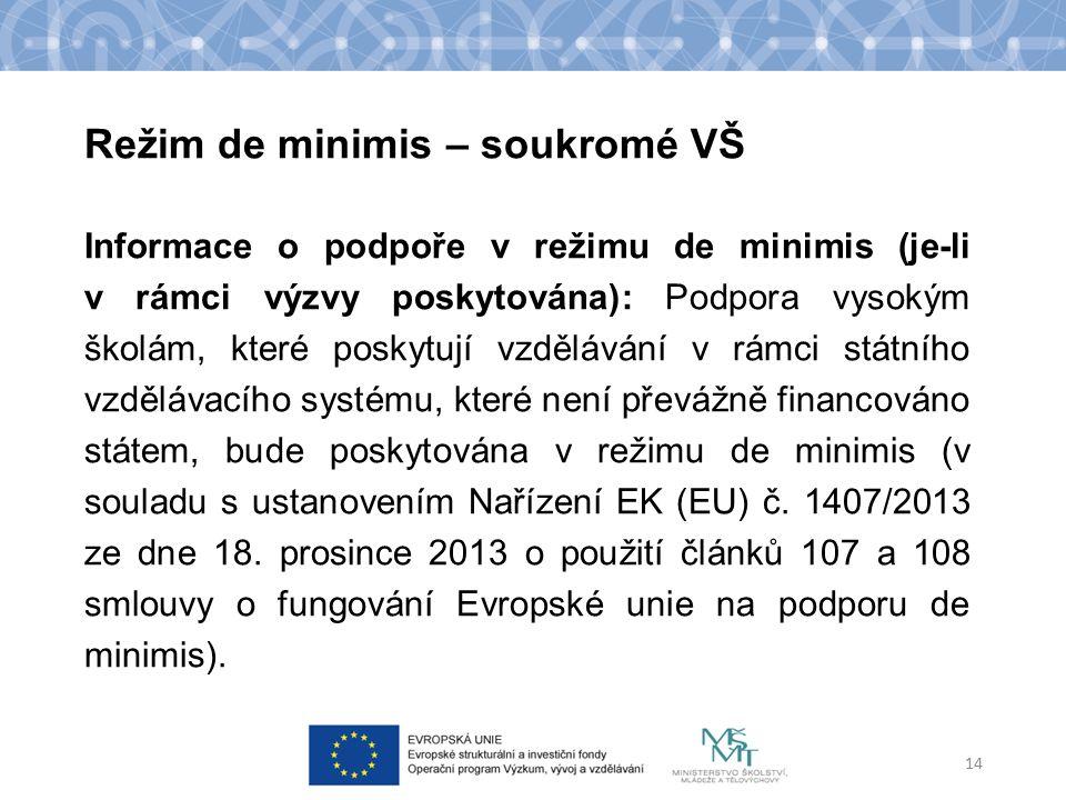 Režim de minimis – soukromé VŠ 14 Informace o podpoře v režimu de minimis (je-li v rámci výzvy poskytována): Podpora vysokým školám, které poskytují vzdělávání v rámci státního vzdělávacího systému, které není převážně financováno státem, bude poskytována v režimu de minimis (v souladu s ustanovením Nařízení EK (EU) č.