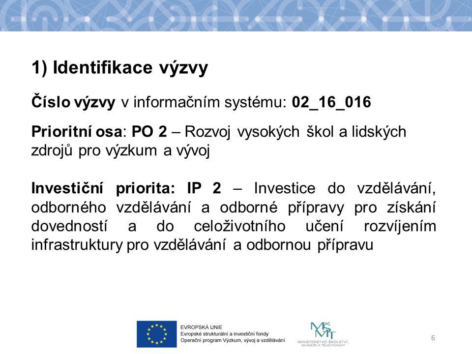 1) Identifikace výzvy Číslo výzvy v informačním systému: 02_16_016 Prioritní osa: PO 2 – Rozvoj vysokých škol a lidských zdrojů pro výzkum a vývoj Investiční priorita: IP 2 – Investice do vzdělávání, odborného vzdělávání a odborné přípravy pro získání dovedností a do celoživotního učení rozvíjením infrastruktury pro vzdělávání a odbornou přípravu 6