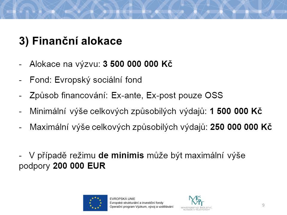 -Alokace na výzvu: 3 500 000 000 Kč -Fond: Evropský sociální fond -Způsob financování: Ex-ante, Ex-post pouze OSS -Minimální výše celkových způsobilých výdajů: 1 500 000 Kč -Maximální výše celkových způsobilých výdajů: 250 000 000 Kč - V případě režimu de minimis může být maximální výše podpory 200 000 EUR 9 3) Finanční alokace