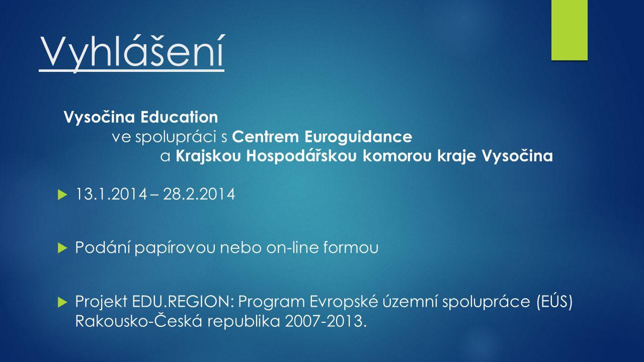 Vyhlášení Vysočina Education ve spolupráci s Centrem Euroguidance a Krajskou Hospodářskou komorou kraje Vysočina  13.1.2014 – 28.2.2014  Podání papírovou nebo on-line formou  Projekt EDU.REGION: Program Evropské územní spolupráce (EÚS) Rakousko-Česká republika 2007-2013.