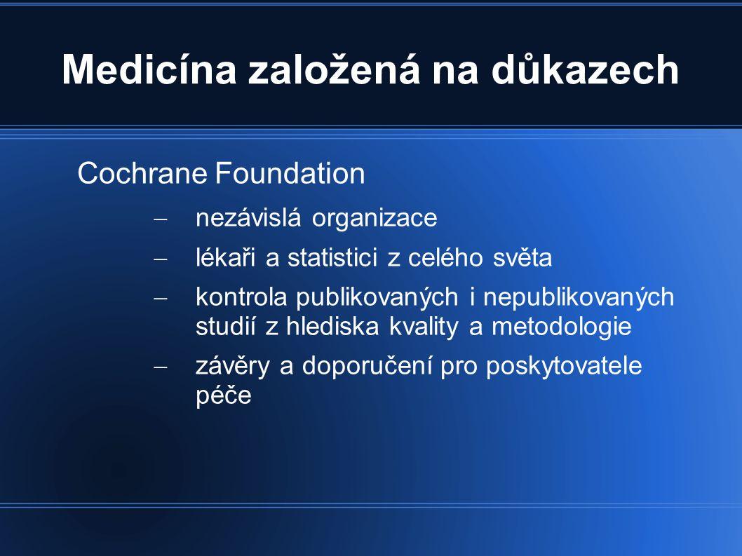 Medicína založená na důkazech Cochrane Foundation  nezávislá organizace  lékaři a statistici z celého světa  kontrola publikovaných i nepublikovaných studií z hlediska kvality a metodologie  závěry a doporučení pro poskytovatele péče