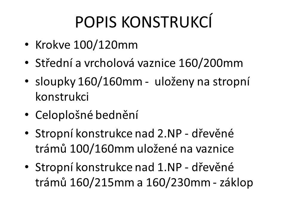 POPIS KONSTRUKCÍ Krokve 100/120mm Střední a vrcholová vaznice 160/200mm sloupky 160/160mm - uloženy na stropní konstrukci Celoplošné bednění Stropní konstrukce nad 2.NP - dřevěné trámů 100/160mm uložené na vaznice Stropní konstrukce nad 1.NP - dřevěné trámů 160/215mm a 160/230mm - záklop