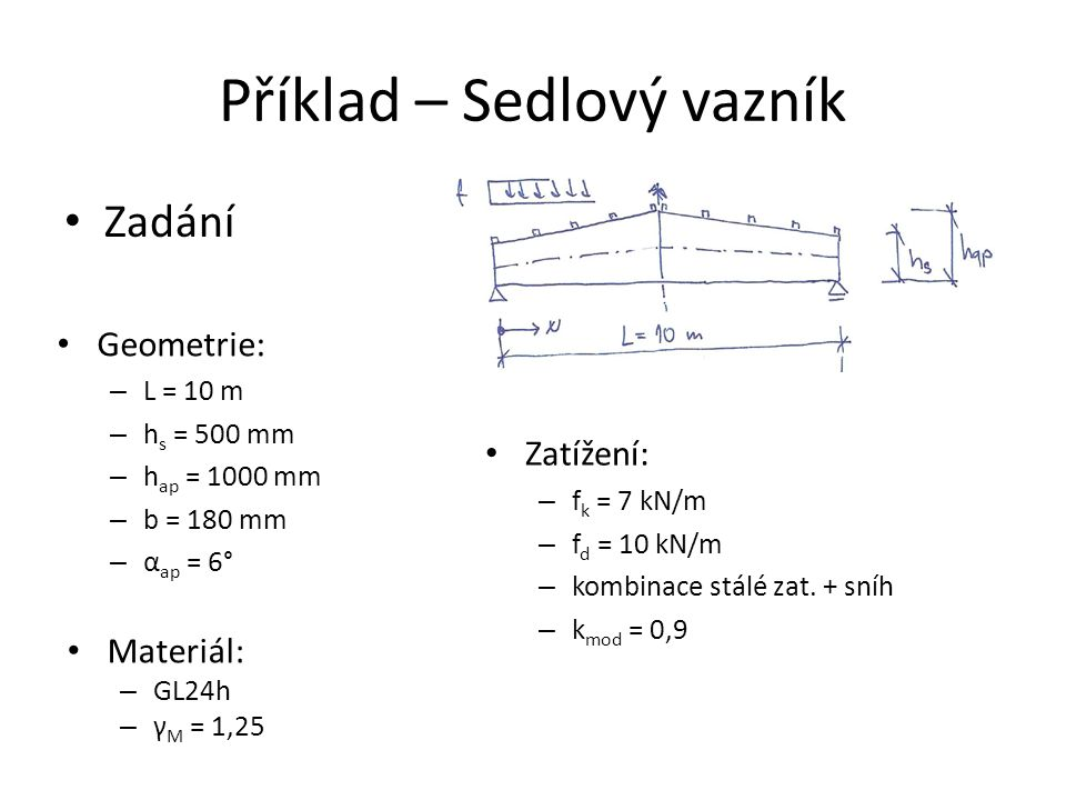 Příklad – Sedlový vazník Zadání Materiál: – GL24h – γ M = 1,25 Geometrie: – L = 10 m – h s = 500 mm – h ap = 1000 mm – b = 180 mm – α ap = 6° Zatížení: – f k = 7 kN/m – f d = 10 kN/m – kombinace stálé zat.