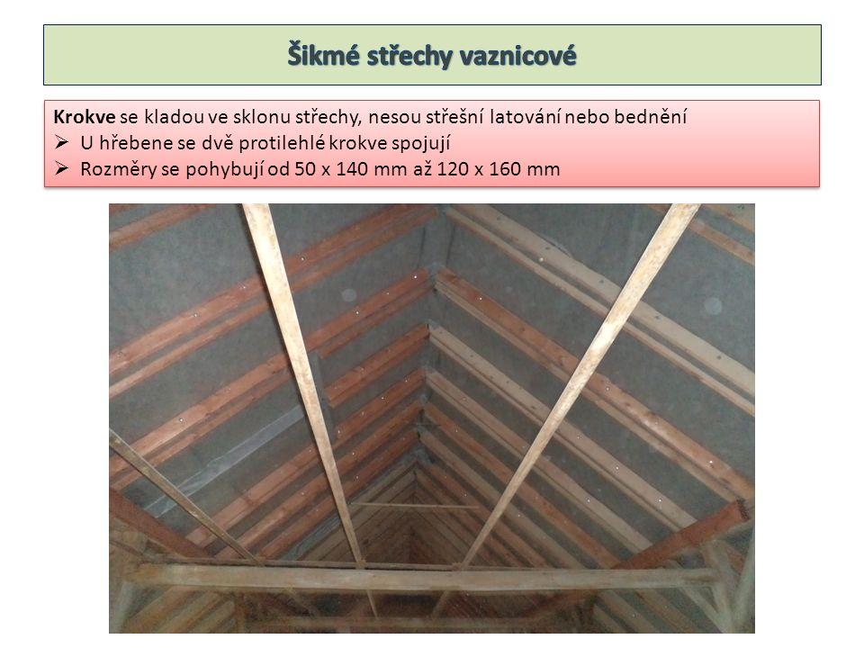 Krokve se kladou ve sklonu střechy, upevňují se na vodorovné trámy, které se nazývají vaznice, vaznice probíhají od štítu ke štítu  Rozměry jsou 100 x 180 mm  Dělí se na vrcholové, střední a okapové – podle umístění Krokve se kladou ve sklonu střechy, upevňují se na vodorovné trámy, které se nazývají vaznice, vaznice probíhají od štítu ke štítu  Rozměry jsou 100 x 180 mm  Dělí se na vrcholové, střední a okapové – podle umístění