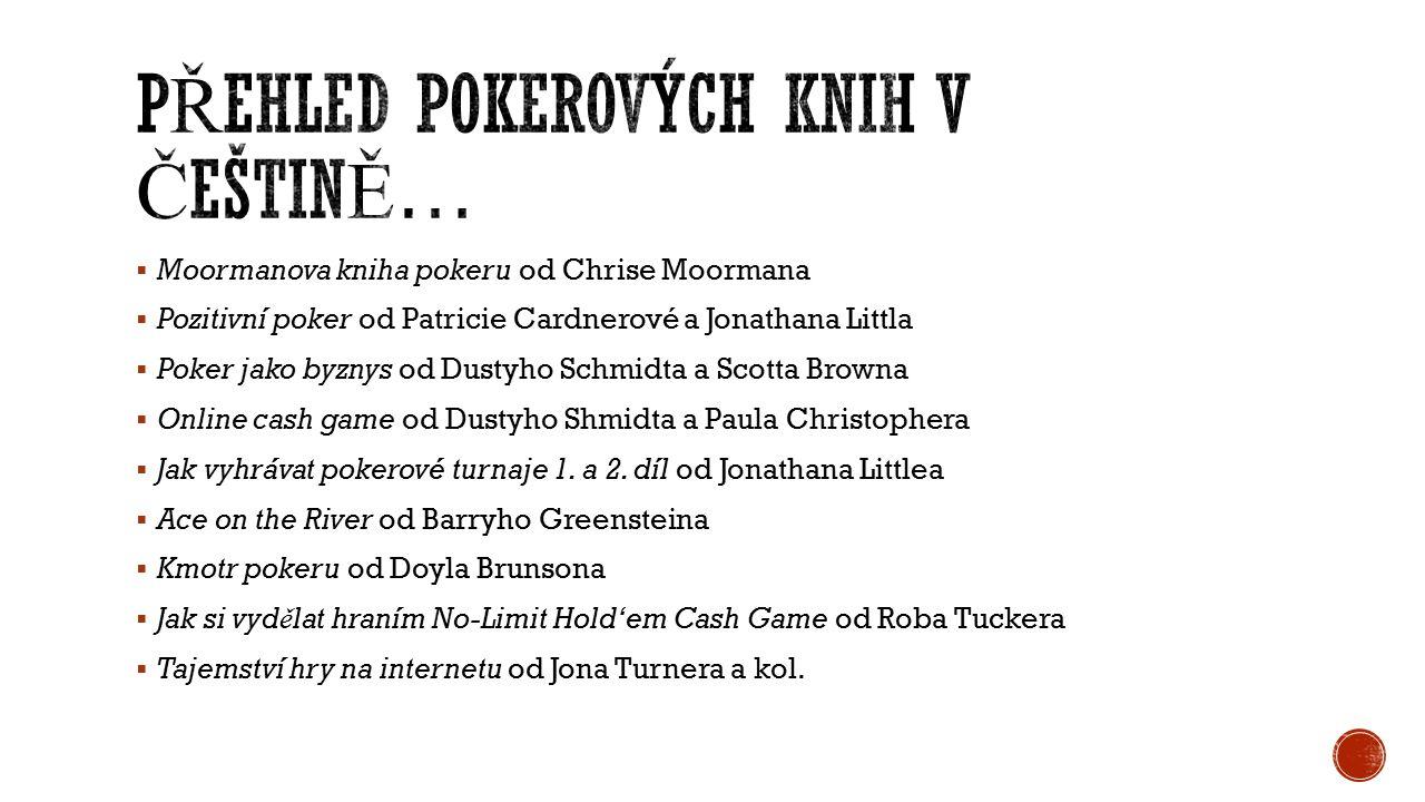  Moormanova kniha pokeru od Chrise Moormana  Pozitivní poker od Patricie Cardnerové a Jonathana Littla  Poker jako byznys od Dustyho Schmidta a Scotta Browna  Online cash game od Dustyho Shmidta a Paula Christophera  Jak vyhrávat pokerové turnaje 1.