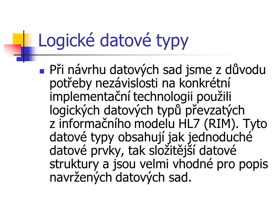 Logické datové typy Při návrhu datových sad jsme z důvodu potřeby nezávislosti na konkrétní implementační technologii použili logických datových typů převzatých z informačního modelu HL7 (RIM).