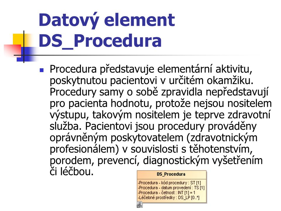 Datový element DS_Procedura Procedura představuje elementární aktivitu, poskytnutou pacientovi v určitém okamžiku. Procedury samy o sobě zpravidla nep