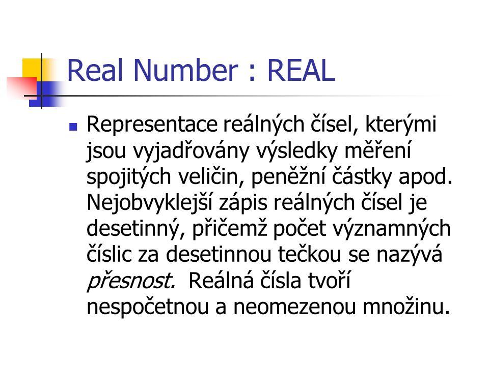 Real Number : REAL Representace reálných čísel, kterými jsou vyjadřovány výsledky měření spojitých veličin, peněžní částky apod.