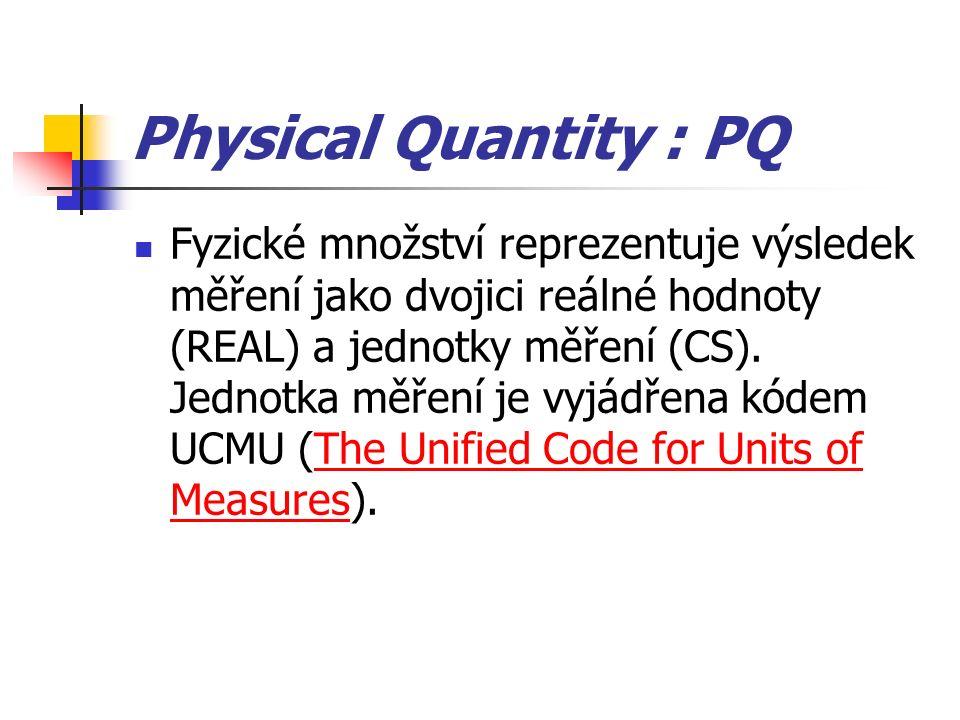 Physical Quantity : PQ Fyzické množství reprezentuje výsledek měření jako dvojici reálné hodnoty (REAL) a jednotky měření (CS). Jednotka měření je vyj