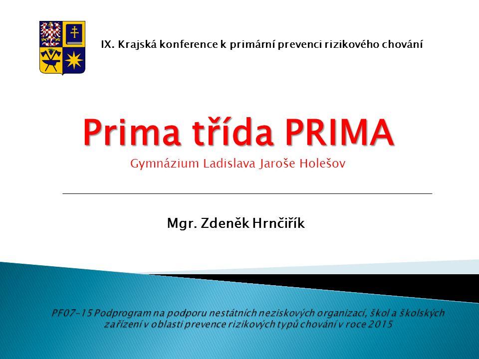 IX. Krajská konference k primární prevenci rizikového chování Prima třída PRIMA Gymnázium Ladislava Jaroše Holešov Mgr. Zdeněk Hrnčiřík