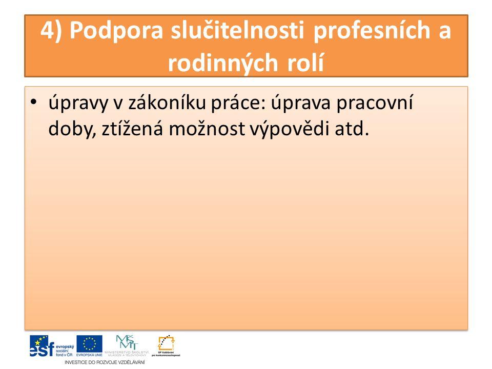 4) Podpora slučitelnosti profesních a rodinných rolí úpravy v zákoníku práce: úprava pracovní doby, ztížená možnost výpovědi atd.