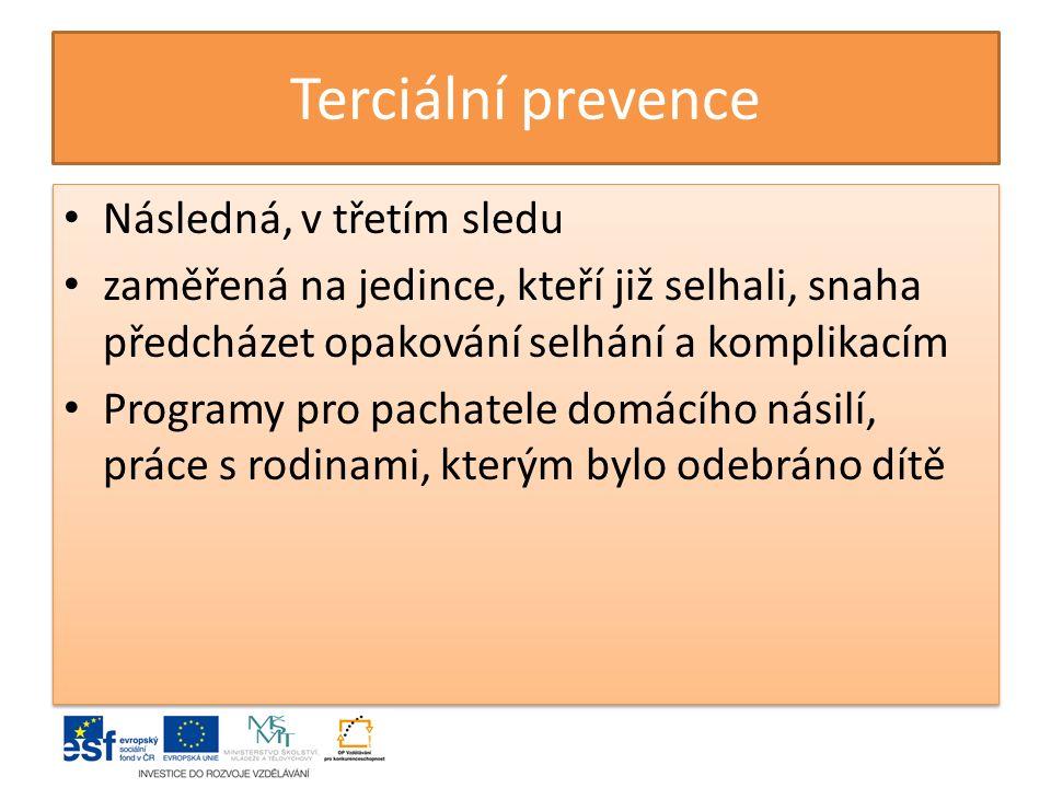 Terciální prevence Následná, v třetím sledu zaměřená na jedince, kteří již selhali, snaha předcházet opakování selhání a komplikacím Programy pro pachatele domácího násilí, práce s rodinami, kterým bylo odebráno dítě Následná, v třetím sledu zaměřená na jedince, kteří již selhali, snaha předcházet opakování selhání a komplikacím Programy pro pachatele domácího násilí, práce s rodinami, kterým bylo odebráno dítě