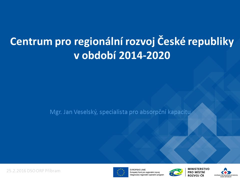 Centrum pro regionální rozvoj České republiky v období 2014-2020 Mgr. Jan Veselský, specialista pro absorpční kapacitu 25.2.2016 DSO ORP Příbram