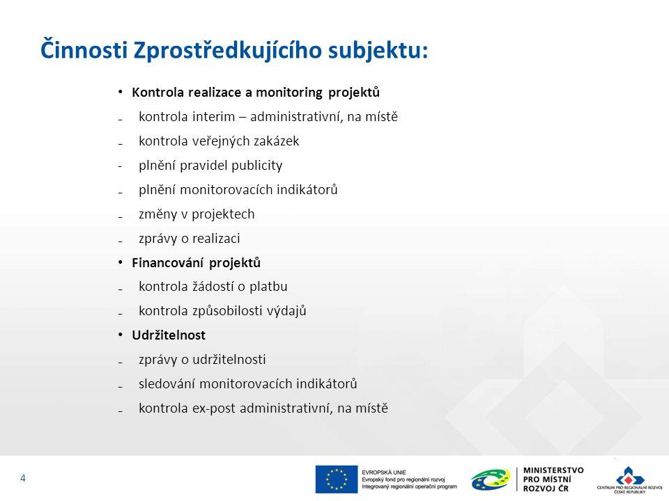 Kontrola realizace a monitoring projektů ₋kontrola interim – administrativní, na místě ₋kontrola veřejných zakázek -plnění pravidel publicity ₋plnění monitorovacích indikátorů ₋změny v projektech ₋zprávy o realizaci Financování projektů ₋kontrola žádostí o platbu ₋kontrola způsobilosti výdajů Udržitelnost ₋zprávy o udržitelnosti ₋sledování monitorovacích indikátorů ₋kontrola ex-post administrativní, na místě Činnosti Zprostředkujícího subjektu: 4