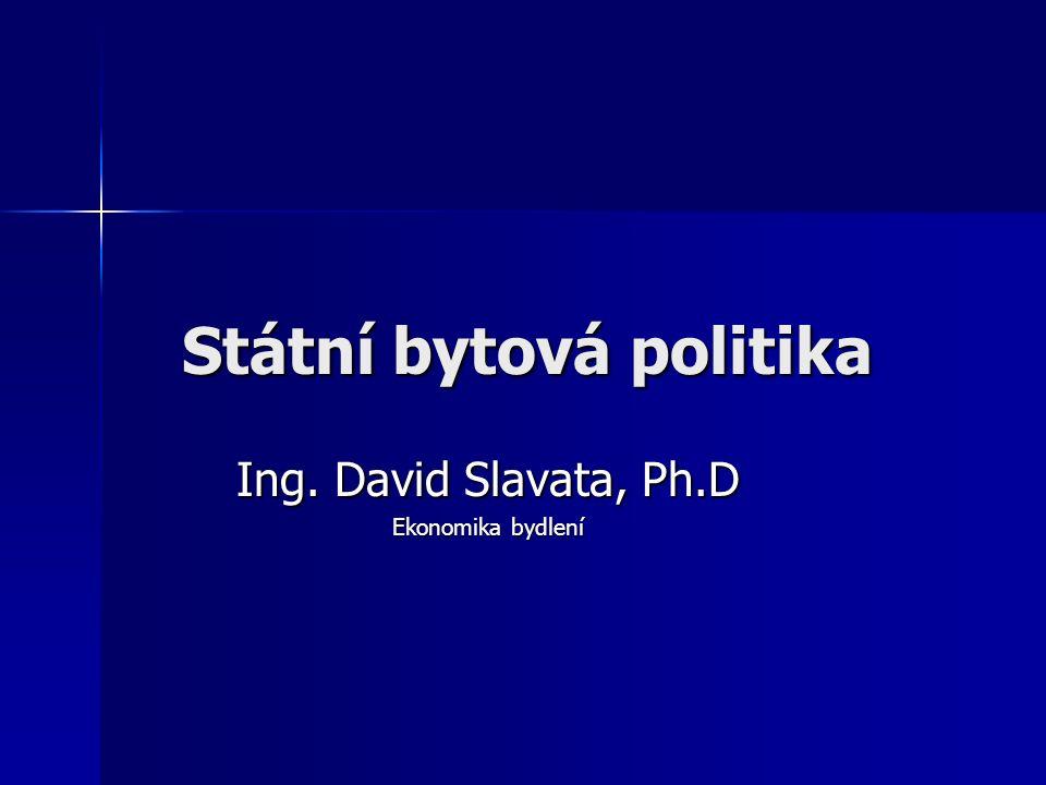 Státní bytová politika Ing. David Slavata, Ph.D Ekonomika bydlení